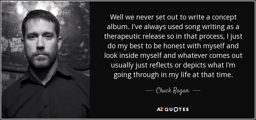 Well we never set out to write a concept album. I've always used song writing as a therapeutic release so in that process, I just do my best to be honest with myself and look inside myself and whatever comes out usually just reflects or depicts what I'm going through in my life at that time. - Chuck Ragan