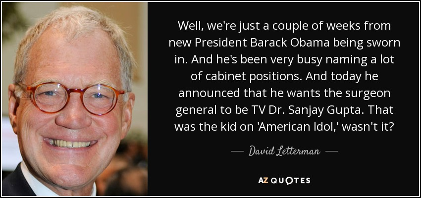 Well, we're just a couple of weeks from new President Barack Obama being sworn in. And he's been very busy naming a lot of cabinet positions. And today he announced that he wants the surgeon general to be TV Dr. Sanjay Gupta. That was the kid on 'American Idol,' wasn't it? - David Letterman