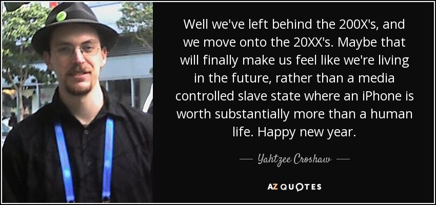 Well we've left behind the 200X's, and we move onto the 20XX's. Maybe that will finally make us feel like we're living in the future, rather than a media controlled slave state where an iPhone is worth substantially more than a human life. Happy new year. - Yahtzee Croshaw