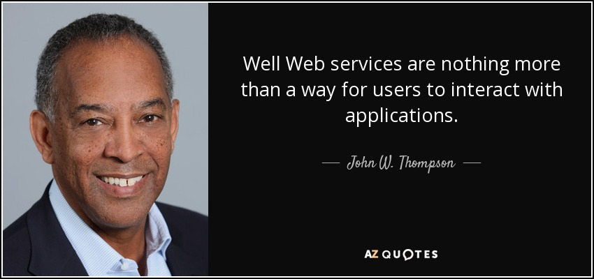 Well Web services are nothing more than a way for users to interact with applications. - John W. Thompson