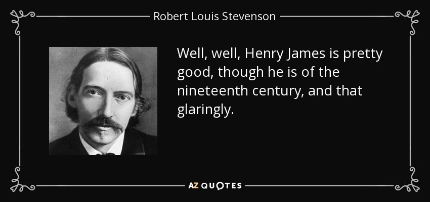 Well, well, Henry James is pretty good, though he is of the nineteenth century, and that glaringly. - Robert Louis Stevenson
