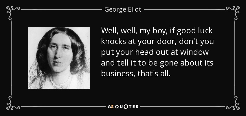 Well, well, my boy, if good luck knocks at your door, don't you put your head out at window and tell it to be gone about its business, that's all. - George Eliot