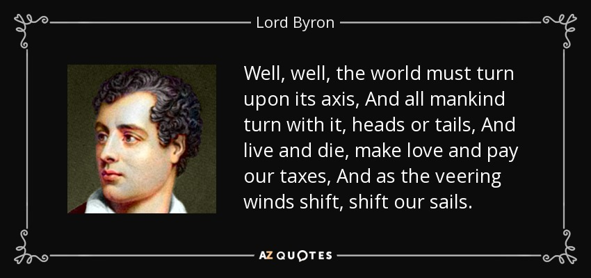 Well, well, the world must turn upon its axis, And all mankind turn with it, heads or tails, And live and die, make love and pay our taxes, And as the veering winds shift, shift our sails. - Lord Byron