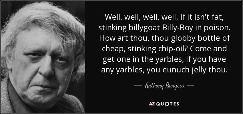 Well, well, well, well. If it isn't fat, stinking billygoat Billy-Boy in poison. How art thou, thy globby bottle of cheap, stinking chip-oil? Come and get one in the yarbles, if you have any yarbles, you eunuch jelly thou. - Anthony Burgess