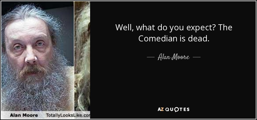 Well, what do you expect? The Comedian is dead. - Alan Moore