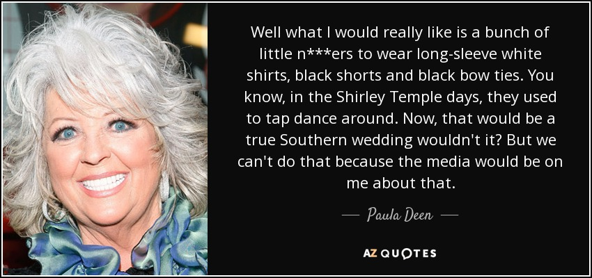 Well what I would really like is a bunch of little n***ers to wear long-sleeve white shirts, black shorts and black bow ties. You know, in the Shirley Temple days, they used to tap dance around. Now, that would be a true Southern wedding wouldn't it? But we can't do that because the media would be on me about that. - Paula Deen