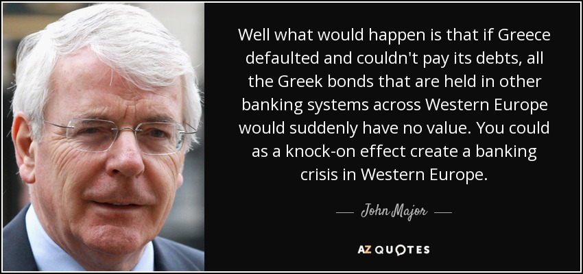 Well what would happen is that if Greece defaulted and couldn't pay its debts, all the Greek bonds that are held in other banking systems across Western Europe would suddenly have no value. You could as a knock-on effect create a banking crisis in Western Europe. - John Major