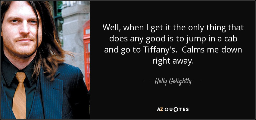 Well, when I get it the only thing that does any good is to jump in a cab and go to Tiffany's. Calms me down right away. - Holly Golightly