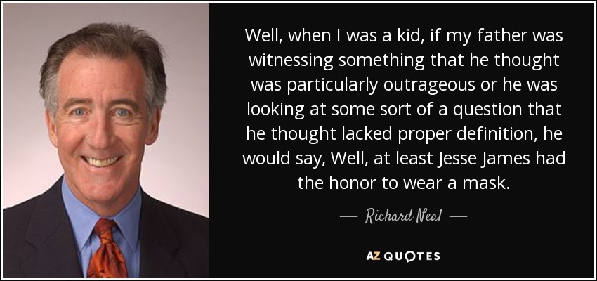 Well, when I was a kid, if my father was witnessing something that he thought was particularly outrageous or he was looking at some sort of a question that he thought lacked proper definition, he would say, Well, at least Jesse James had the honor to wear a mask. - Richard Neal
