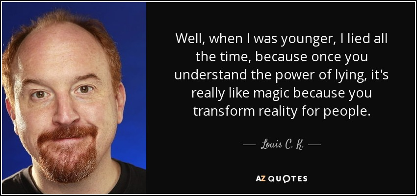 Well, when I was younger, I lied all the time, because once you understand the power of lying, it's really like magic because you transform reality for people. - Louis C. K.