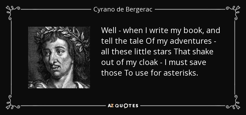 Well - when I write my book, and tell the tale Of my adventures - all these little stars That shake out of my cloak - I must save those To use for asterisks. - Cyrano de Bergerac