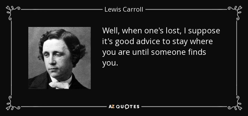 Well, when one's lost, I suppose it's good advice to stay where you are until someone finds you. - Lewis Carroll