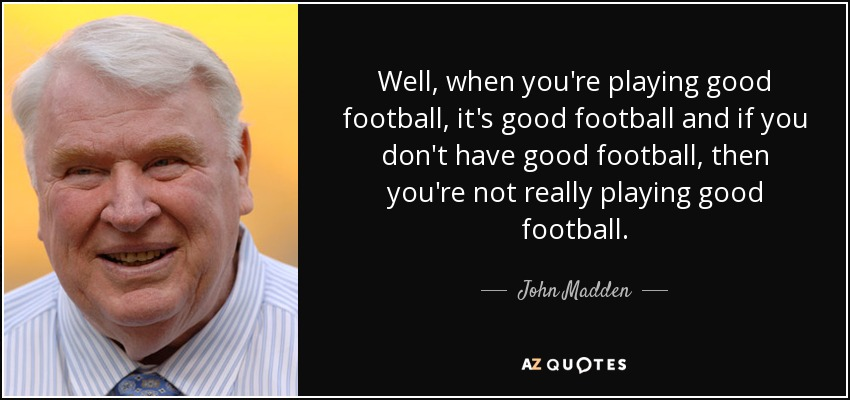 Well, when you're playing good football, it's good football and if you don't have good football, then you're not really playing good football. - John Madden