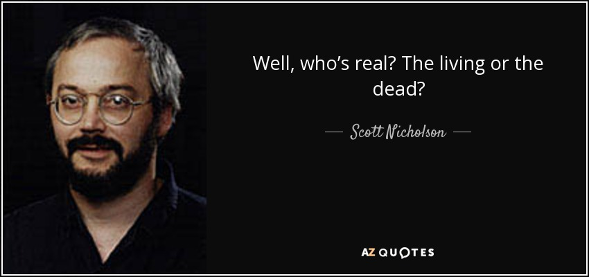 Well, who's real? The living or the dead? - Scott Nicholson