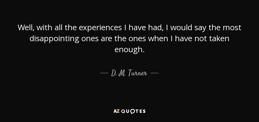 Well, with all the experiences I have had, I would say the most disappointing ones are the ones when I have not taken enough. - D. M. Turner