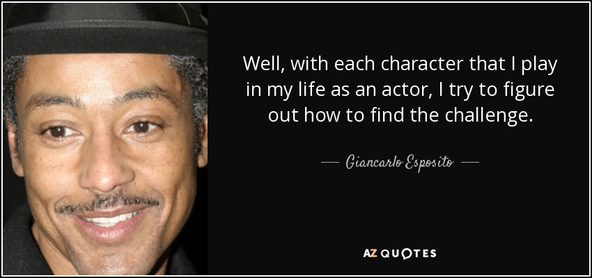 Well, with each character that I play in my life as an actor, I try to figure out how to find the challenge. - Giancarlo Esposito