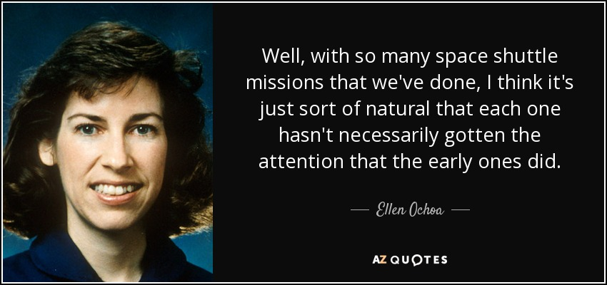 Well, with so many space shuttle missions that we've done, I think it's just sort of natural that each one hasn't necessarily gotten the attention that the early ones did. - Ellen Ochoa
