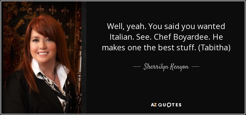 Well, yeah. You said you wanted Italian. See. Chef Boyardee. He makes one the best stuff. (Tabitha) - Sherrilyn Kenyon