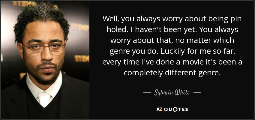 Well, you always worry about being pin holed. I haven't been yet. You always worry about that, no matter which genre you do. Luckily for me so far, every time I've done a movie it's been a completely different genre. - Sylvain White