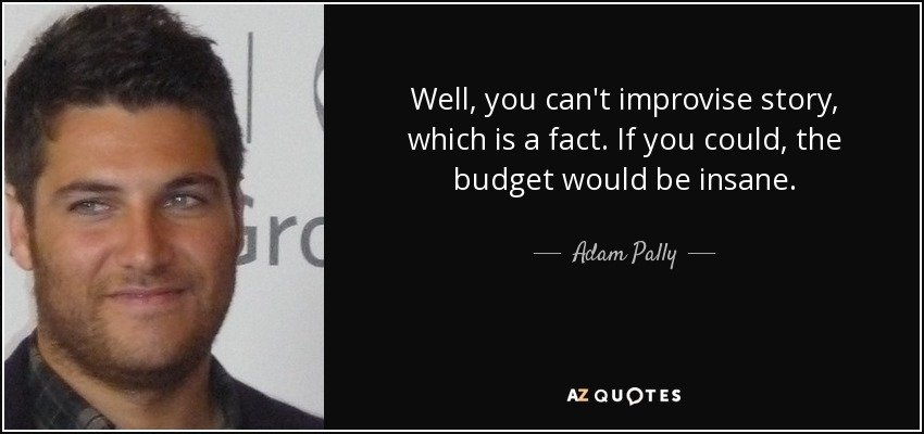 Well, you can't improvise story, which is a fact. If you could, the budget would be insane. - Adam Pally