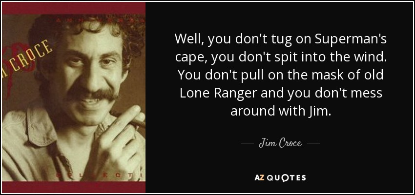 Well, you don't tug on Superman's cape, you don't spit into the wind. You don't pull on the mask of old Lone Ranger and you don't mess around with Jim. - Jim Croce