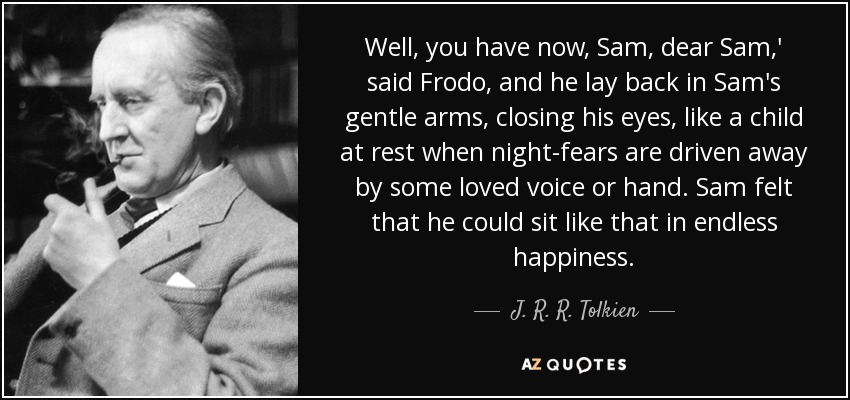 Well, you have now, Sam, dear Sam,' said Frodo, and he lay back in Sam's gentle arms, closing his eyes, like a child at rest when night-fears are driven away by some loved voice or hand. Sam felt that he could sit like that in endless happiness. - J. R. R. Tolkien