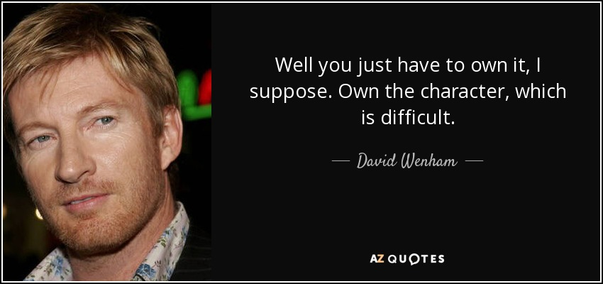 Well you just have to own it, I suppose. Own the character, which is difficult. - David Wenham