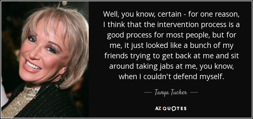 Well, you know, certain - for one reason, I think that the intervention process is a good process for most people, but for me, it just looked like a bunch of my friends trying to get back at me and sit around taking jabs at me, you know, when I couldn't defend myself. - Tanya Tucker