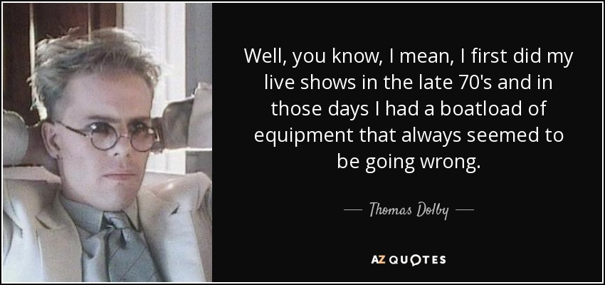 Well, you know, I mean, I first did my live shows in the late 70's and in those days I had a boatload of equipment that always seemed to be going wrong. - Thomas Dolby