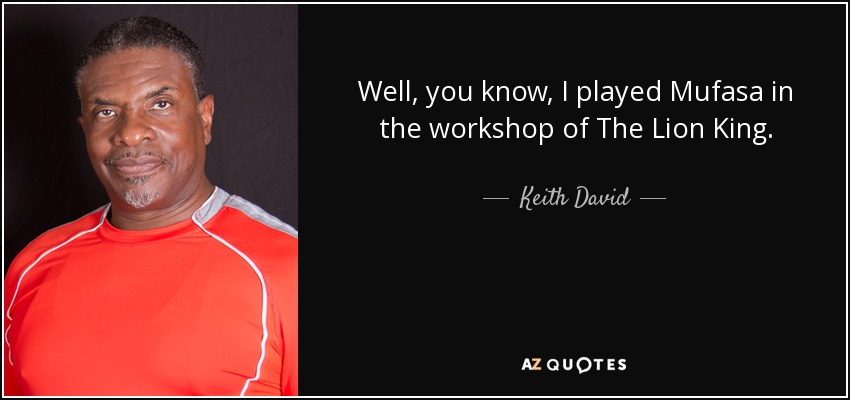 Well, you know, I played Mufasa in the workshop of The Lion King. - Keith David
