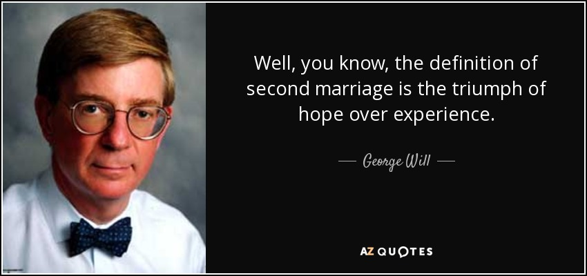 Well, you know, the definition of second marriage is the triumph of hope over experience. - George Will