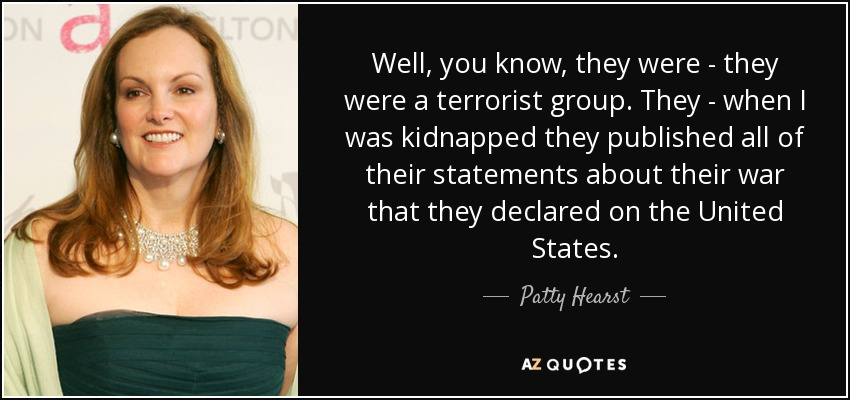 Well, you know, they were - they were a terrorist group. They - when I was kidnapped they published all of their statements about their war that they declared on the United States. - Patty Hearst