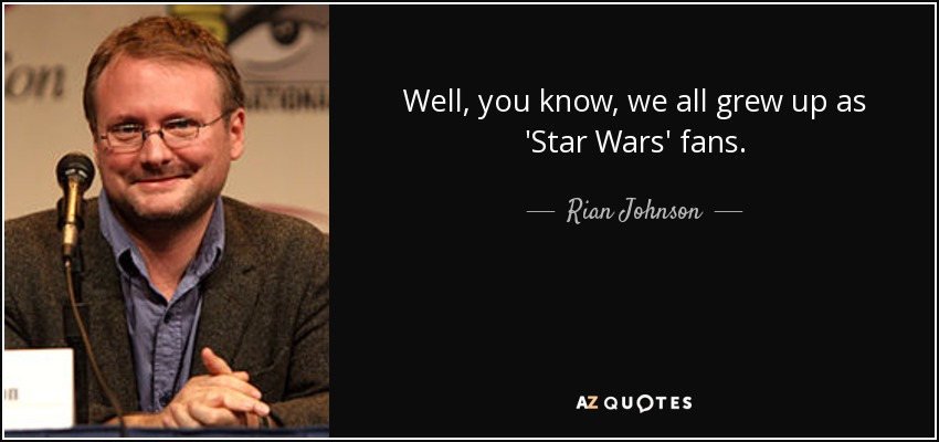 Well, you know, we all grew up as 'Star Wars' fans. - Rian Johnson
