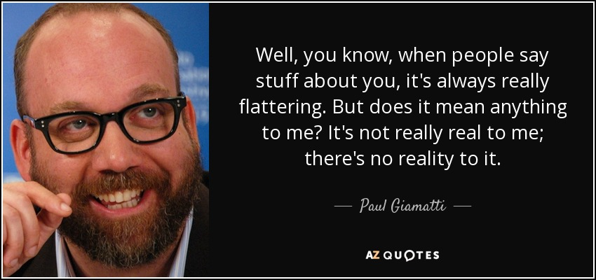 Well, you know, when people say stuff about you, it's always really flattering. But does it mean anything to me? It's not really real to me; there's no reality to it. - Paul Giamatti