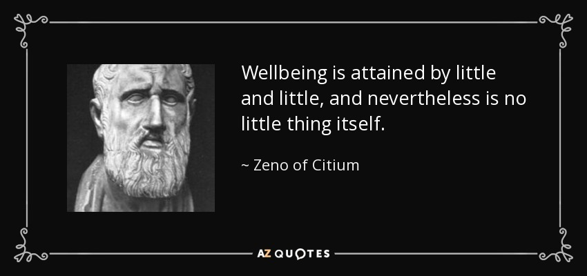 Wellbeing is attained by little and little, and nevertheless is no little thing itself. - Zeno of Citium