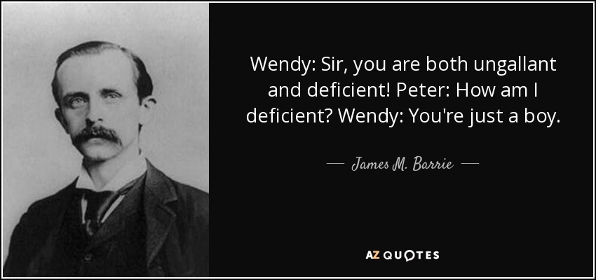 Wendy: Sir, you are both ungallant and deficient! Peter: How am I deficient? Wendy: You're just a boy. - James M. Barrie