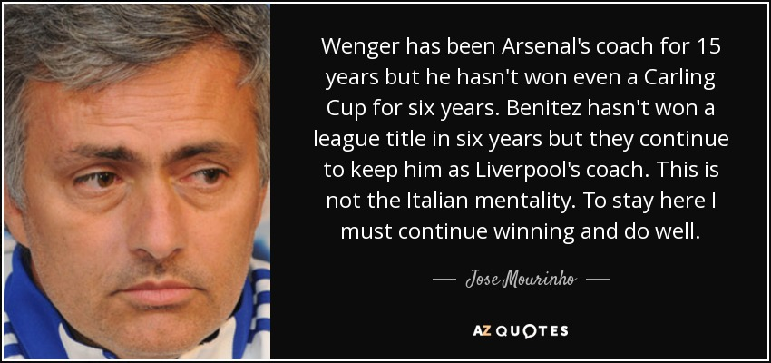 Wenger has been Arsenal's coach for 15 years but he hasn't won even a Carling Cup for six years. Benitez hasn't won a league title in six years but they continue to keep him as Liverpool's coach. This is not the Italian mentality. To stay here I must continue winning and do well. - Jose Mourinho
