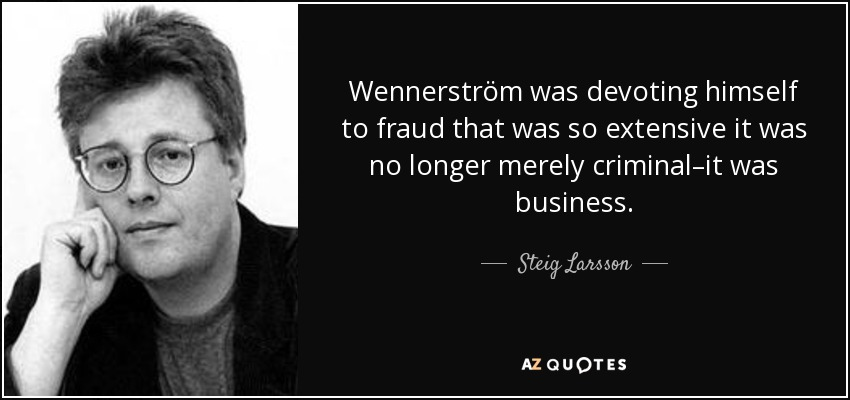 Wennerström was devoting himself to fraud that was so extensive it was no longer merely criminal–it was business. - Steig Larsson