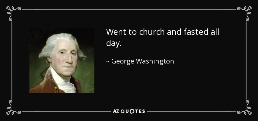 Went to church and fasted all day. - George Washington