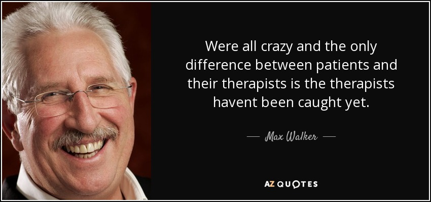 Were all crazy and the only difference between patients and their therapists is the therapists havent been caught yet. - Max Walker