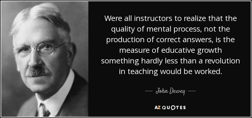 Were all instructors to realize that the quality of mental process, not the production of correct answers, is the measure of educative growth something hardly less than a revolution in teaching would be worked. - John Dewey