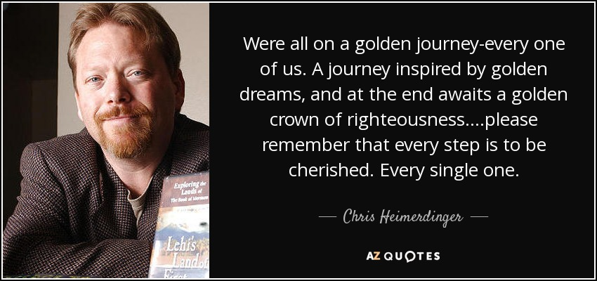 Were all on a golden journey-every one of us. A journey inspired by golden dreams, and at the end awaits a golden crown of righteousness....please remember that every step is to be cherished. Every single one... - Chris Heimerdinger