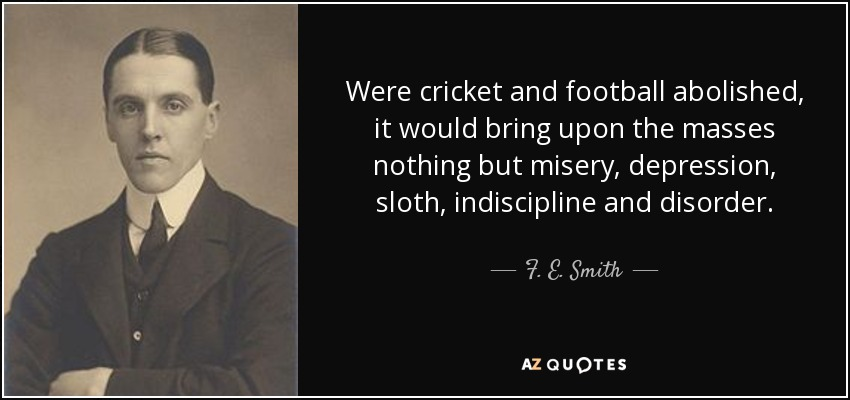 Were cricket and football abolished, it would bring upon the masses nothing but misery, depression, sloth, indiscipline and disorder. - F. E. Smith, 1st Earl of Birkenhead