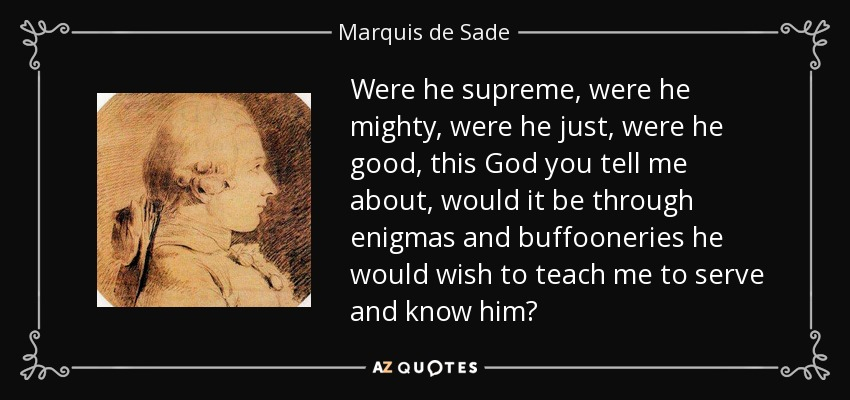 Were he supreme, were he mighty, were he just, were he good, this God you tell me about, would it be through enigmas and buffooneries he would wish to teach me to serve and know him? - Marquis de Sade