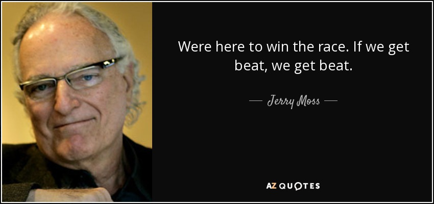 Were here to win the race. If we get beat, we get beat. - Jerry Moss