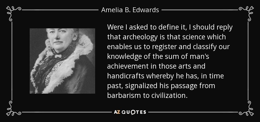 Were I asked to define it, I should reply that archeology is that science which enables us to register and classify our knowledge of the sum of man's achievement in those arts and handicrafts whereby he has, in time past, signalized his passage from barbarism to civilization. - Amelia B. Edwards