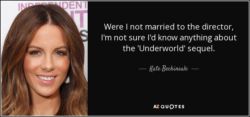 Were I not married to the director, I'm not sure I'd know anything about the 'Underworld' sequel. - Kate Beckinsale