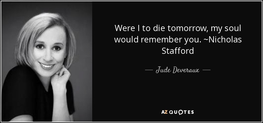 Were I to die tomorrow, my soul would remember you. ~Nicholas Stafford - Jude Deveraux