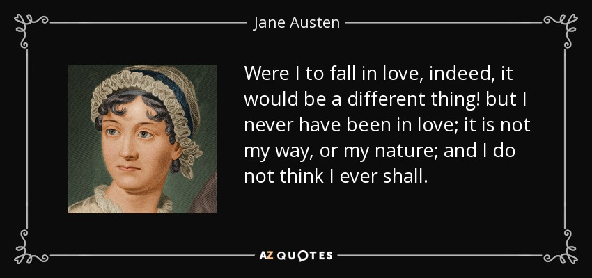 Were I to fall in love, indeed, it would be a different thing! but I never have been in love; it is not my way, or my nature; and I do not think I ever shall. - Jane Austen