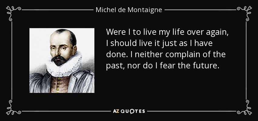 Were I to live my life over again, I should live it just as I have done. I neither complain of the past, nor do I fear the future. - Michel de Montaigne